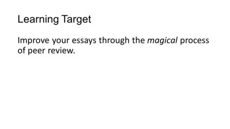 Learning Target Improve your essays through the magical process of peer review.