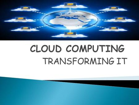 TRANSFORMING IT.  The cloud is a group of servers.  A user interacts with the cloud without worrying about how it is implemented. Cloud computing describes.