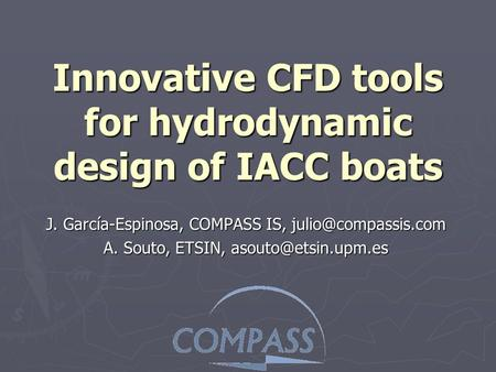 Innovative CFD tools for hydrodynamic design of IACC boats J. García-Espinosa, COMPASS IS, A. Souto, ETSIN,