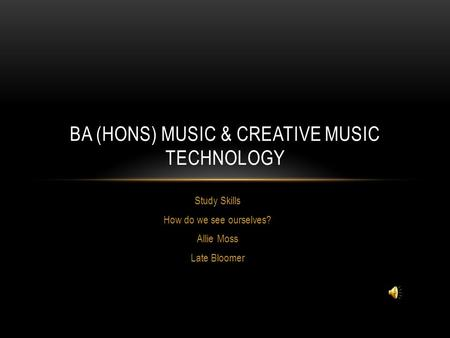 Study Skills How do we see ourselves? Allie Moss Late Bloomer BA (HONS) MUSIC & CREATIVE MUSIC TECHNOLOGY.