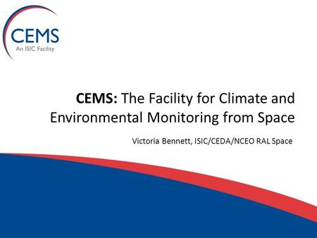 CEMS: The Facility for Climate and Environmental Monitoring from Space Victoria Bennett, ISIC/CEDA/NCEO RAL Space.