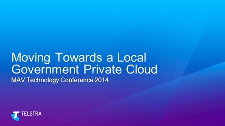 Moving Towards a Local Government Private Cloud MAV Technology Conference 2014.