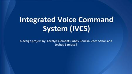 Integrated Voice Command System (IVCS) A design project by: Carolyn Clements, Abby Conklin, Zach Sabol, and Joshua Sampsell.