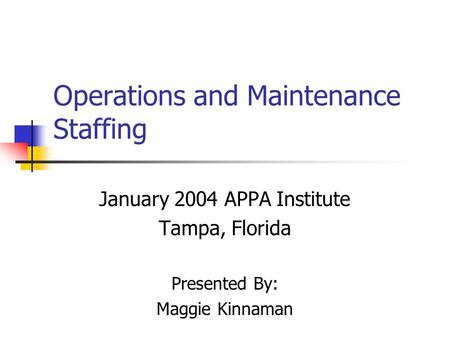 Operations and Maintenance Staffing January 2004 APPA Institute Tampa, Florida Presented By: Maggie Kinnaman.