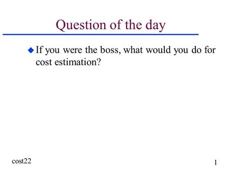 Cost22 1 Question of the day u If you were the boss, what would you do for cost estimation?
