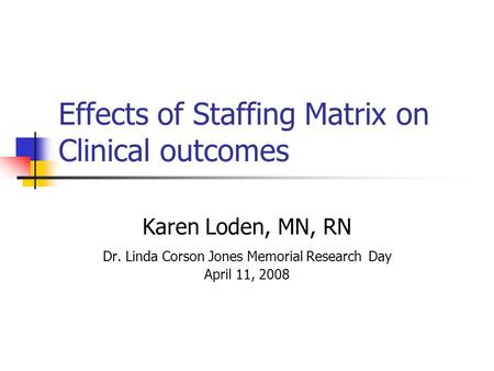 Effects of Staffing Matrix on Clinical outcomes Karen Loden, MN, RN Dr. Linda Corson Jones Memorial Research Day April 11, 2008.
