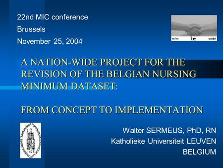 A NATION-WIDE PROJECT FOR THE REVISION OF THE BELGIAN NURSING MINIMUM DATASET: FROM CONCEPT TO IMPLEMENTATION Walter SERMEUS, PhD, RN Katholieke Universiteit.