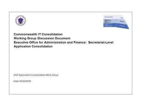 Commonwealth IT Consolidation Working Group Discussion Document Executive Office for Administration and Finance: Secretariat-Level Application Consolidation.