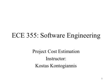 1 ECE 355: Software Engineering Project Cost Estimation Instructor: Kostas Kontogiannis.
