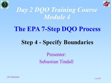 1 of 35 The EPA 7-Step DQO Process Step 4 - Specify Boundaries (30 minutes) Presenter: Sebastian Tindall Day 2 DQO Training Course Module 4.