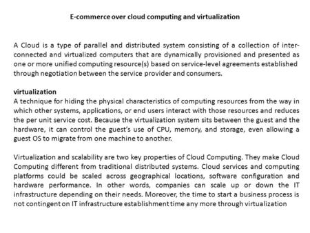A Cloud is a type of parallel and distributed system consisting of a collection of inter- connected and virtualized computers that are dynamically provisioned.