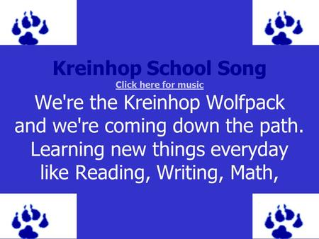 Kreinhop School Song Click here for music We're the Kreinhop Wolfpack and we're coming down the path. Learning new things everyday like Reading, Writing,