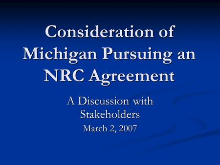 Consideration of Michigan Pursuing an NRC Agreement A Discussion with Stakeholders March 2, 2007.