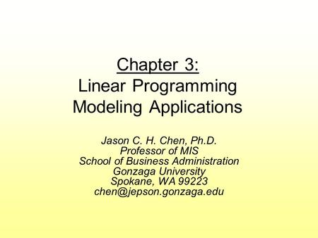 Chapter 3: Linear Programming Modeling Applications Jason C. H. Chen, Ph.D. Professor of MIS School of Business Administration Gonzaga University Spokane,