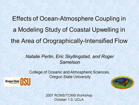 Effects of Ocean-Atmosphere Coupling in a Modeling Study of Coastal Upwelling in the Area of Orographically-Intensified Flow Natalie Perlin, Eric Skyllingstad,