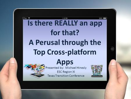 Is there REALLY an app for that? A Perusal through the Top Cross-platform Apps Presented by: Michael Hinesly ESC Region XI Texas Transition Conference.