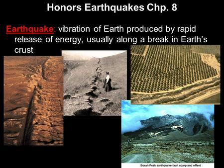 Honors Earthquakes Chp. 8 Earthquake: vibration of Earth produced by rapid release of energy, usually along a break in Earth's crust.