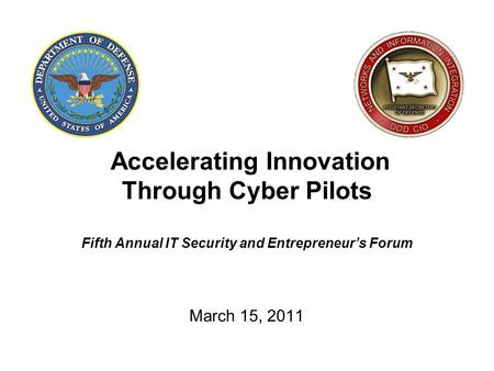 Accelerating Innovation Through Cyber Pilots Fifth Annual IT Security and Entrepreneur's Forum March 15, 2011.