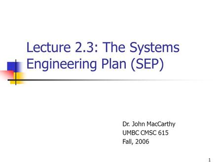1 Lecture 2.3: The Systems Engineering Plan (SEP) Dr. John MacCarthy UMBC CMSC 615 Fall, 2006.
