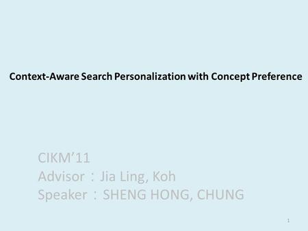 1 Context-Aware Search Personalization with Concept Preference CIKM'11 Advisor : Jia Ling, Koh Speaker : SHENG HONG, CHUNG.