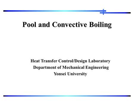 Pool and Convective Boiling Heat Transfer Control/Design Laboratory Department of Mechanical Engineering Yonsei University.