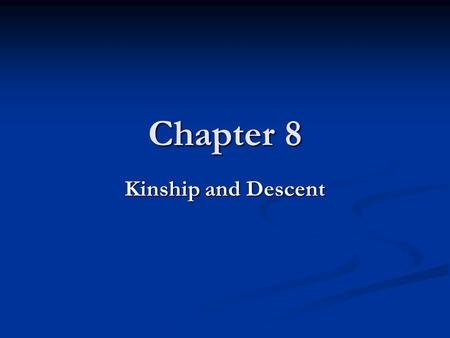 Chapter 8 Kinship and Descent. Why Study Kinship and Descent? Relationships based on kinship are the core of a culture's social organization. Relationships.