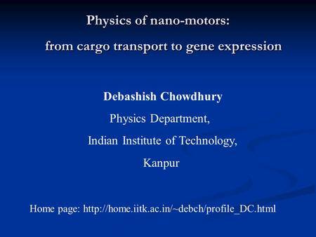 Physics of nano-motors: from cargo transport to gene expression Debashish Chowdhury Physics Department, Indian Institute of Technology, Kanpur Home page: