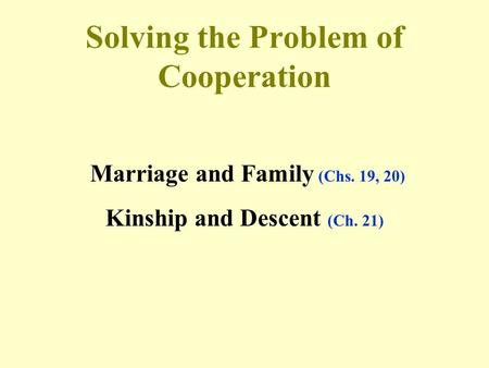 Solving the Problem of Cooperation Marriage and Family (Chs. 19, 20) Kinship and Descent (Ch. 21)