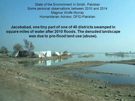 Jacobabad, one tiny part of one of 40 districts swamped in square miles of water after 2010 floods. The denuded landscape was due to pre-flood land use.