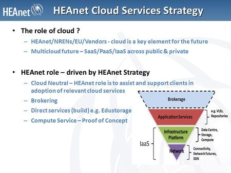 HEAnet Cloud Services Strategy The role of cloud ? – HEAnet/NRENs/EU/Vendors - cloud is a key element for the future – Multicloud future – SaaS/PaaS/IaaS.