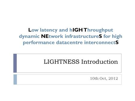 LIGHTNESS Introduction 10th Oct, 2012 Low latency and hIGH Throughput dynamic NEtwork infrastructureS for high performance datacentre interconnectS.