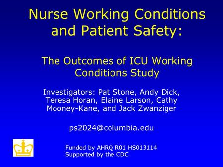 Nurse Working Conditions and Patient Safety: The Outcomes of ICU Working Conditions Study Investigators: Pat Stone, Andy Dick, Teresa Horan, Elaine Larson,