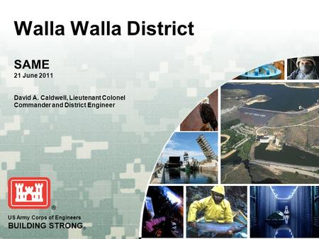 US Army Corps of Engineers BUILDING STRONG ® Walla Walla District SAME 21 June 2011 David A. Caldwell, Lieutenant Colonel Commander and District Engineer.