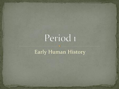 Period 1 Early Human History.