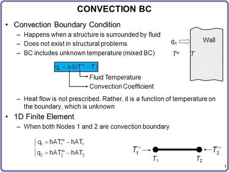 1 Convection Boundary Condition –Happens when a structure is surrounded by fluid –Does not exist in structural problems –BC includes unknown temperature.