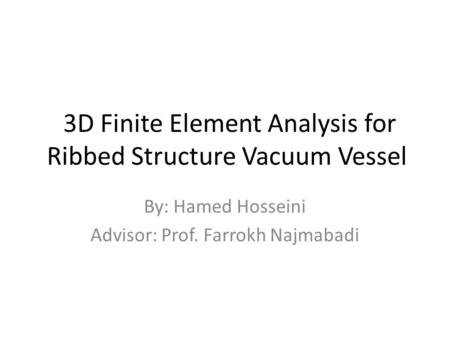 3D Finite Element Analysis for Ribbed Structure Vacuum Vessel By: Hamed Hosseini Advisor: Prof. Farrokh Najmabadi.