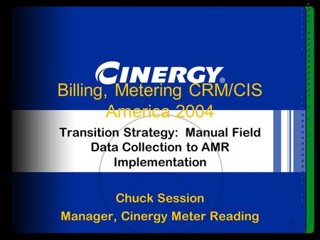 1 Billing, Metering CRM/CIS America 2004 Transition Strategy: Manual Field Data Collection to AMR Implementation Chuck Session Manager, Cinergy Meter Reading.