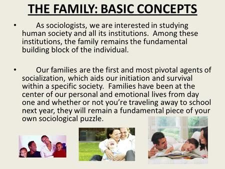 THE FAMILY: BASIC CONCEPTS As sociologists, we are interested in studying human society and all its institutions. Among these institutions, the family.