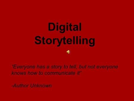 """Everyone has a story to tell, but not everyone knows how to communicate it"" -Author Unknown Digital Storytelling."