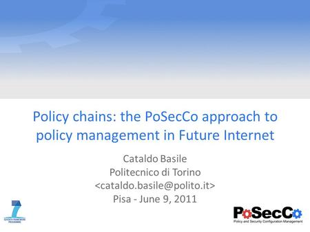 Policy chains: the PoSecCo approach to policy management in Future Internet Cataldo Basile Politecnico di Torino Pisa - June 9, 2011.