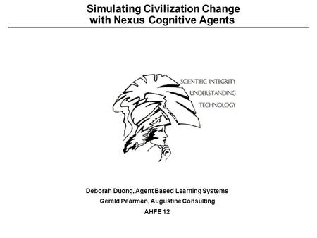 Simulating Civilization Change with Nexus Cognitive Agents Deborah Duong, Agent Based Learning Systems Gerald Pearman, Augustine Consulting AHFE 12.