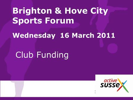 Brighton & Hove City Sports Forum Wednesday 16 March 2011 Club Funding.