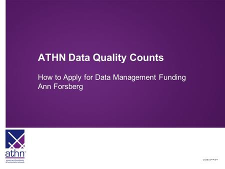 2008© COPYRIGHT ATHN Data Quality Counts How to Apply for Data Management Funding Ann Forsberg.