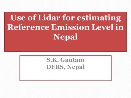 Use of Lidar for estimating Reference Emission Level in Nepal S.K. Gautam DFRS, Nepal.