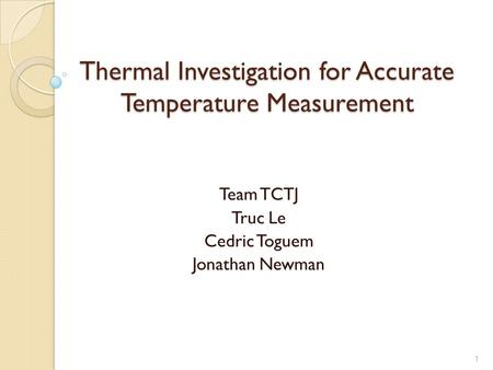 1 Thermal Investigation for Accurate Temperature Measurement Team TCTJ Truc Le Cedric Toguem Jonathan Newman.