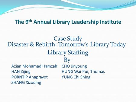 The 9 th Annual Library Leadership Institute Case Study Disaster & Rebirth: Tomorrow's Library Today Library Staffing By Azian Mohamad HamzahCHO Jinyoung.