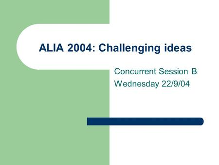 ALIA 2004: Challenging ideas Concurrent Session B Wednesday 22/9/04.