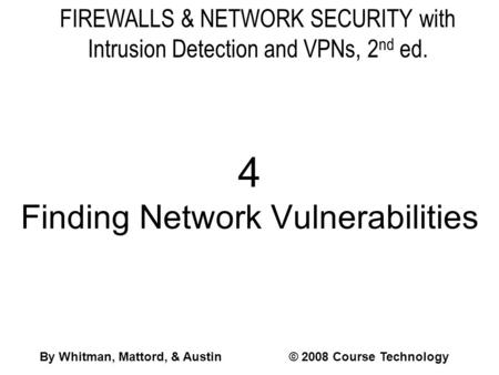 FIREWALLS & NETWORK SECURITY with Intrusion Detection and VPNs, 2 nd ed. 4 Finding Network Vulnerabilities By Whitman, Mattord, & Austin© 2008 Course Technology.