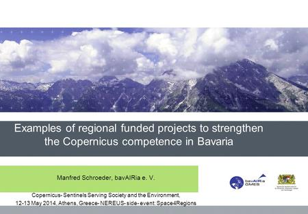 Examples of regional funded projects to strengthen the Copernicus competence in Bavaria Manfred Schroeder, bavAIRia e. V. Copernicus- Sentinels Serving.