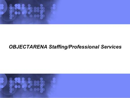 OBJECTARENA Staffing/Professional Services. OBJECTARENA Staffing Offering | December, 2007 © 2007 OBJECTARENA INC 2 OA Education offering World Wide.